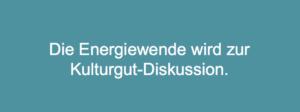 Energiewende wird zur Kulturgut-Diskussion. Der Dialog rund um die Energiewende repräsentiert divergierende Haltungen.